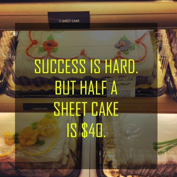 Success is harder to come by than cake.